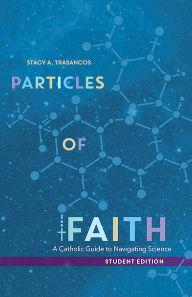 Ask a young Catholic why they are walking away from the Church and one of the main reasons is usually a perceived conflict between science and Christianity.  The student edition of Particles of Faith: A Catholic Guide to Navigating Science aims to help Catholic high school students find real answers to real questions about the interaction of science and faith.  What is the origin of life?  Does the Big Bang prove God?  Can a Christian accept the theory of evolution?  Teacher and scientist Dr. Stacy A. Trasancos—who converted to Catholicism while confronting similar concerns about science and faith—addresses these and many other probing questions in the student edition of Particles of Faith, a book designed for use in a high school theology or science course. At the end of the book, students will be able to not only answer key questions about the faith but also to explain those answers to others.