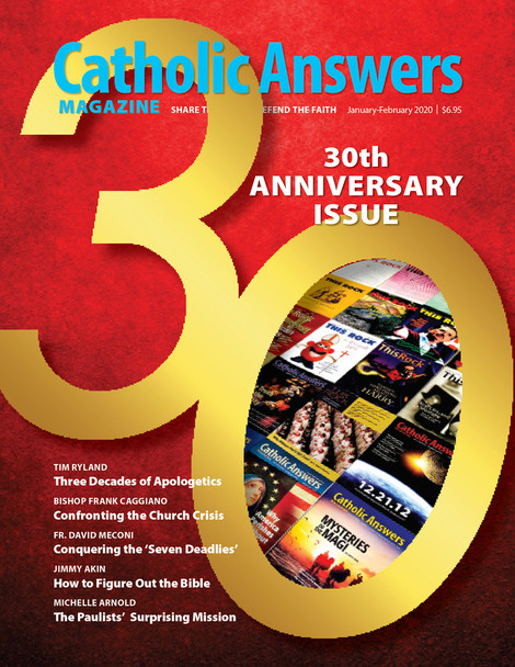 """Each issue of Catholic Answers Magazine has in-depth articles to help you better understand and share the Faith.  In this issue:      Three Decades of Apologetics by Tim Ryland      Confronting the Church Crisis by Bishop Frank Caggiano      Conquering the """"Seven Deadlies"""" by Fr. David Menconi      How to Figure Out the Bible by Jimmy Akin      The Paulists' Surprising Mission by Michelle Arnold"""