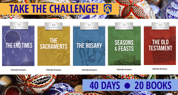 Take the 20 Answers Lenten Challenge!  Challenge yourself (or a friend) to read 20 books in 40 Days!  Build up your apologetic knowledge and grow closer to God!      The Rosary     Seasons & Feasts     The End Times     Bible Prophecy     Prayer     The Sacraments     Salvation     The Eucharist     The Real Jesus     Miracles     Mary     Scripture & Tradition     Conversion     Death & Judgment     The Bible     Bible Difficulties     God     The Church     The New Testament     The Old Testament