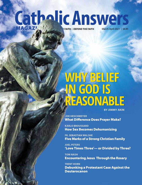 In this issue:      What Difference Does Prayer Make? by Joe Heschmeyer      'Love Times Three' - Or Divided By Three? by Joel Peters      How Sex Becomes Dehumanizing by Karlo Broussard      Five Marks of a Strong Christian Family by Fr. Sebastian Walshe      Debunking a Protestant Case Against the Deuterocanon by Trent Horn      And so much more...
