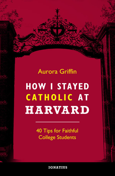 How I Stayed Catholic at Harvard: Forty Tips for Faithful College Students