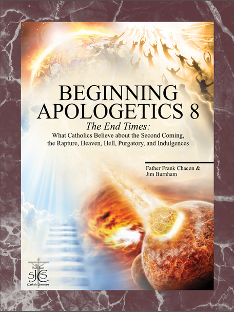 Beginning Apologetics 8: What Catholics Believe about the Second Coming, the Rapture, Heaven, Hell, Purgatory, and Indulgences