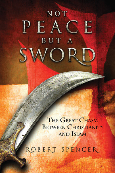 Not Peace, But A Sword: The Great Chasm Between Christianity and Islam (Hardcover Book)