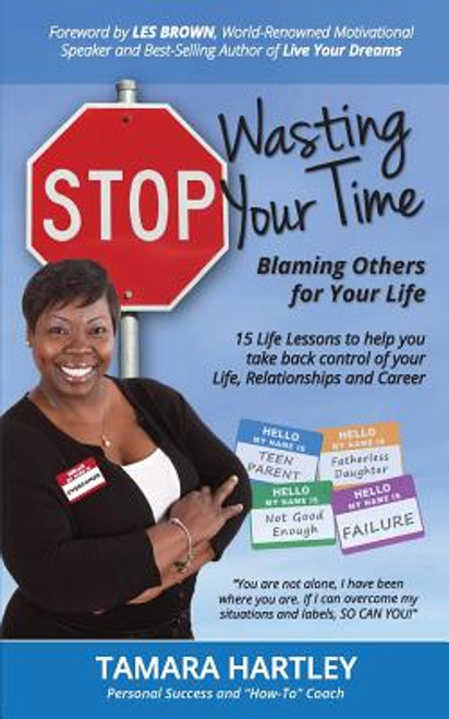 Stop Wasting Your Time Blaming Others for Your Life: 15 Life Lessons to help you take back control of your Life, Relationships and Career
