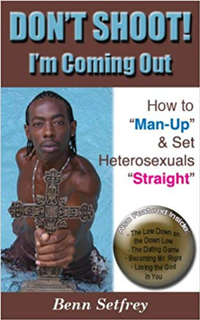 """DON'T SHOOT! I'm Coming Out ~ How to """"Man-Up"""" and Set Heterosexuals """"Straight"""""""