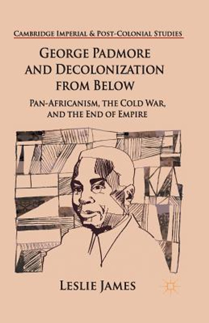 George Padmore and Decolonization from Below: Pan-Africanism, the Cold War, and the End of Empire
