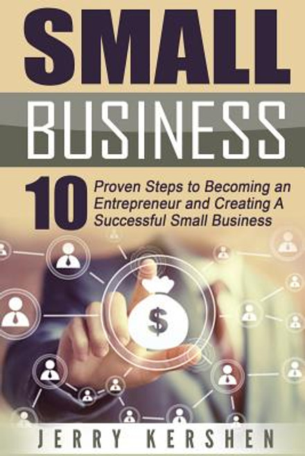 Small Business: Start A Business: 10 Proven Steps to Becoming an Entrepreneur and Creating A Successful Small Business