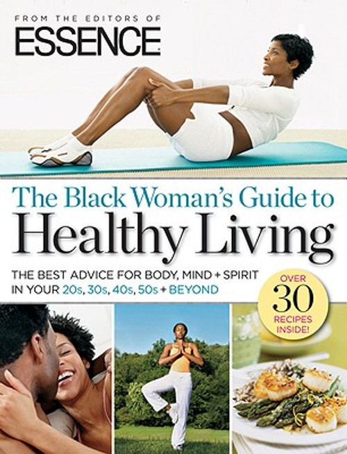 ESSENCE The Black Woman's Guide to Healthy Living: The Best Advice For Body, Mind + Spirit In Your 20s, 30s, 40s, 50s + Beyond