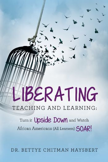 Liberating Teaching and Learning: Turn it Upside Down and Watch African Americans (All Learners) Soar!