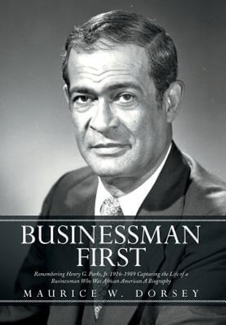 Businessman First: Remembering Henry G. Parks, Jr. 1916-1989 Capturing the Life of a Businessman Who