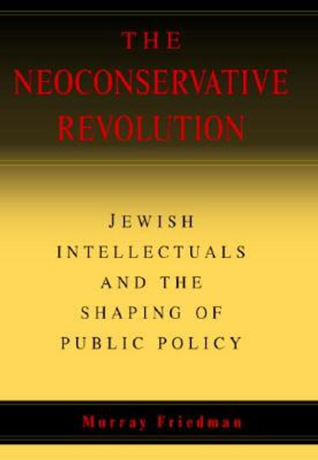 The Neoconservative Revolution: Jewish Intellectuals and the Shaping of Public Policy