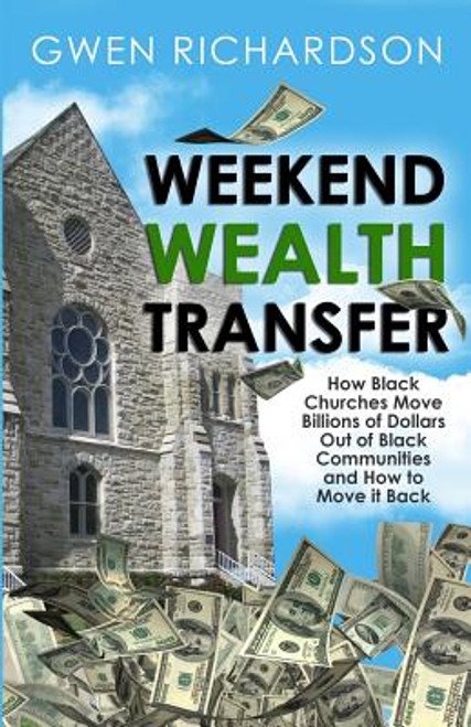 Weekend Wealth Transfer: How Black Churches Move Billions of Dollars Out of Black Communities and How to Move It Back