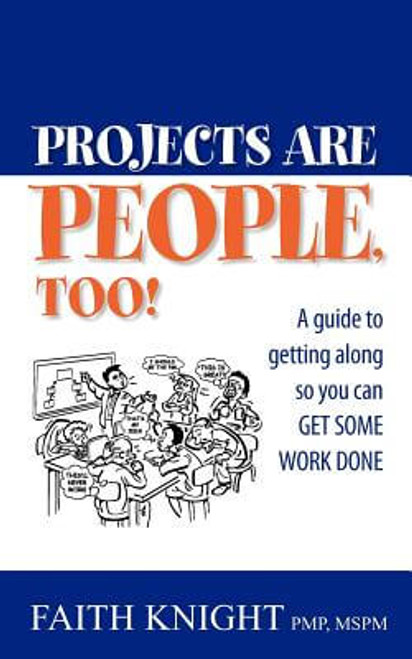 Projects Are People, Too!: A Guide To Getting Along So You Can Get Some Work Done