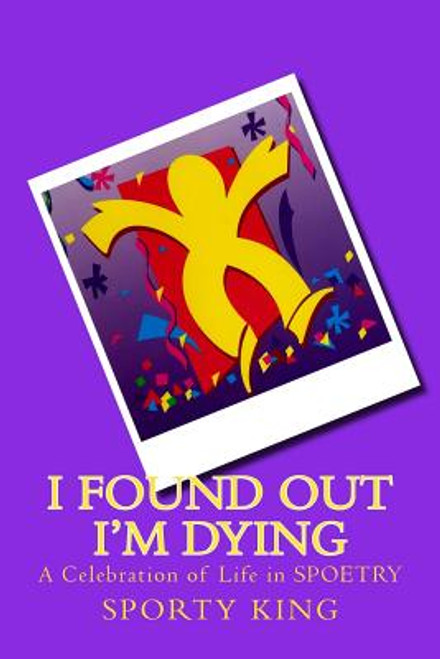 I Found Out I'm Dying: A Celebration of Life in Spoetry
