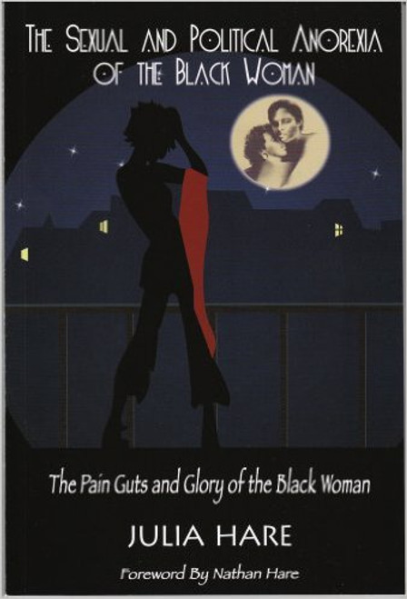 The Sexual And Political Anorexia Of The Black Woman: The Pain Guts And Glory Of The Black Woman
