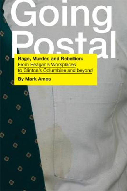 Going Postal: Rage, Murder, and Rebellion: From Reagan's Workplaces to Clinton's Columbine and Beyond