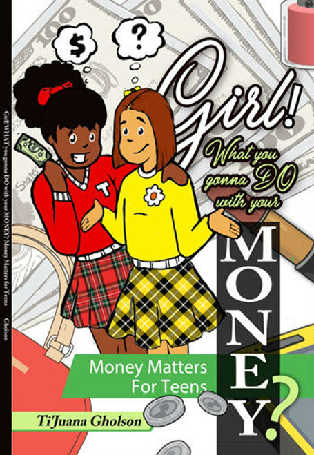 Girl! WHAT you gonna DO with your MONEY?: Money Matters for Teens