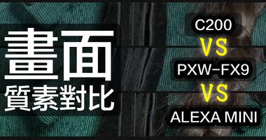 PXW-FX9 性能系列 | 畫面質素對比ALEXA MINI & C200