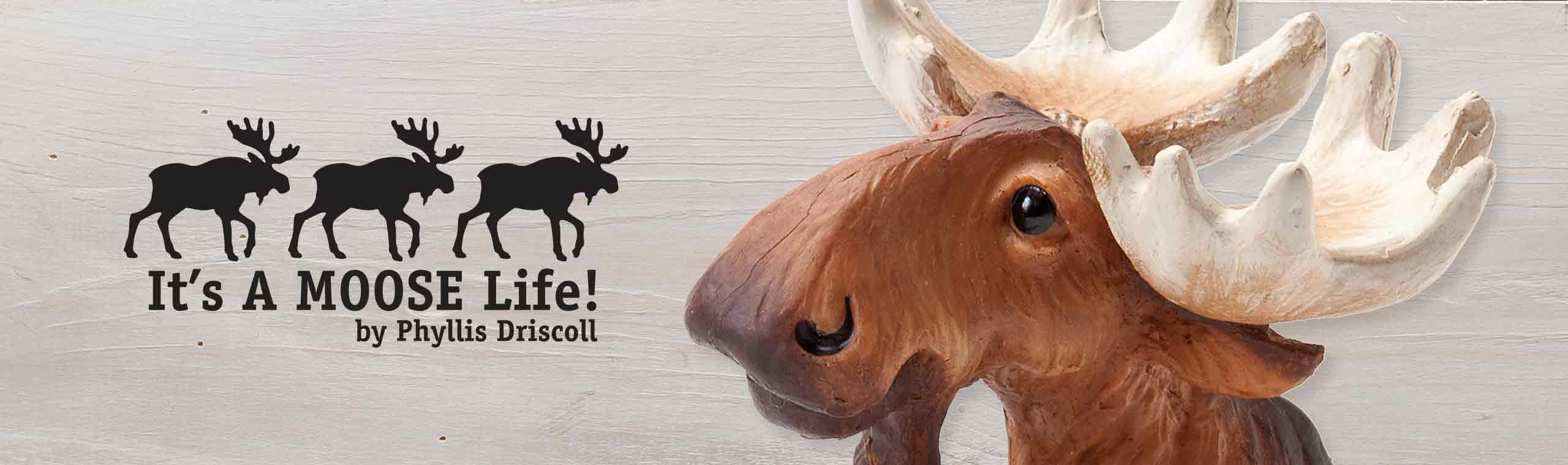 Its a moose life banner by Phyllis Driscoll and a zoomed up picture of a moose