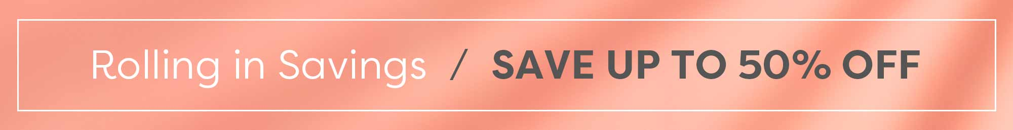 Rolling in Savings. Save up to 50%