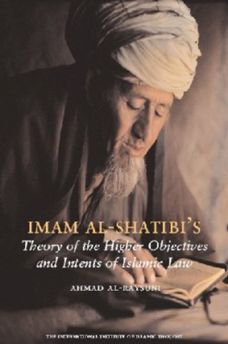Imam Shatibis Theory of the Higher Objectives and Intents of Islamic Law