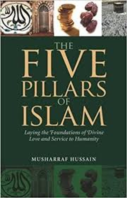The Five Pillars of Islam Laying the Foundations of Divine Love and Service to Humanity