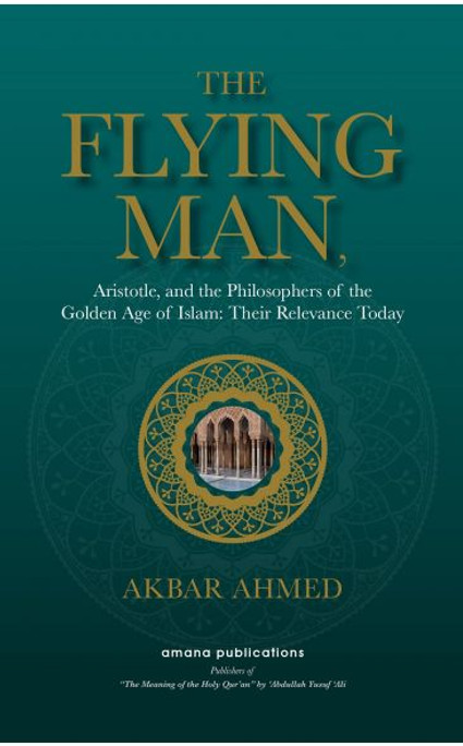 The Flying Man ( Aristotle, and the Philosophers of the Golden Age of Islam: Their Relevance Today)