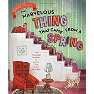 Marvelous Thing that Came From a Spring: The Accidental Invention of the Toy that Swept the Nation