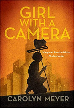 Girl with a Camera: Margaret Bourke-White, Photographer: A Novel
