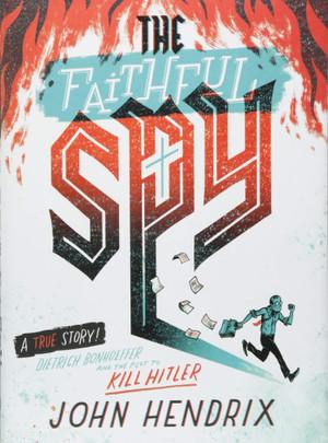 Faithful Spy: Dietrich Bonhoeffer and the Plot to Kill Hitler
