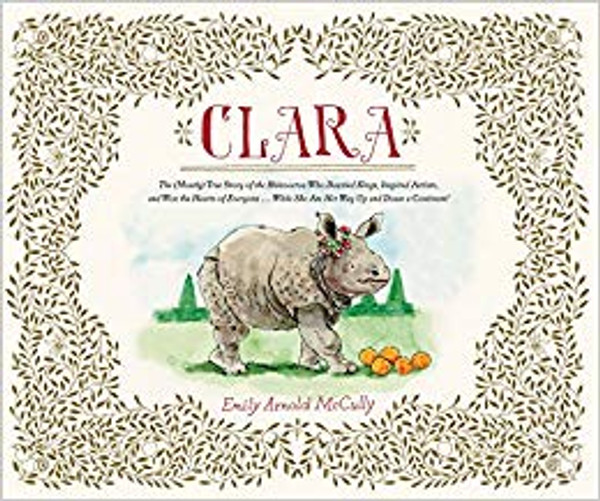 Clara: The (Mostly) True Story of the Rhinoceros who Dazzled Kings, Inspired Artists, and Won the Hearts of Everyone . . .