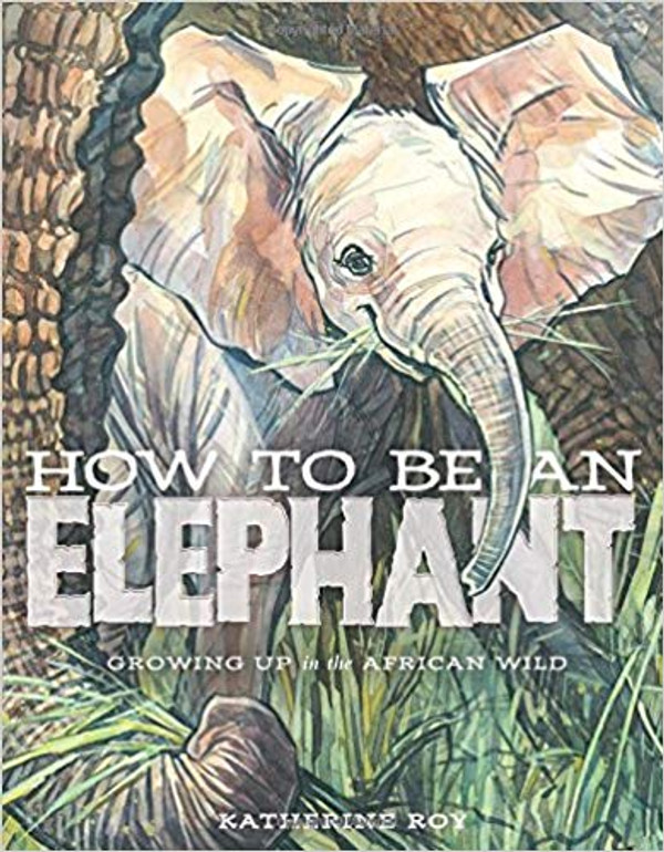How to Be an Elephant: Growing Up in the African Wild