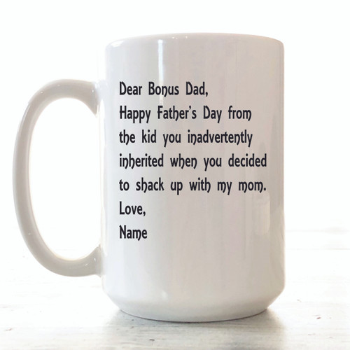 "MUG DETAILS ♥ 15 ounces ceramic white mug ♥ Mug says ""DEAR BONUS DAD"" ♥ Text printed in Black ♥ Design professionally and permanently printed on the mug ♥ Hand-wash recommended to preserve the longevity of the printing ♥ Dishwasher safe (top rack only) & microwave safe ♥ Professionally sublimated in our Smithville, Tennessee workshop for the highest quality finish. ♥ Free Shipping on all orders. Ships within 3-7 business days. I try to be as quick as possible.  …………………………………….  We are committed to selling only the highest quality ceramic mugs in the industry, great for everyday use. The design is actually part of the mug. We don't use decals or vinyls for our mugs. We do a lot of customization, so if you have any specific ideas for a mug, just message us and we can make it happen together."