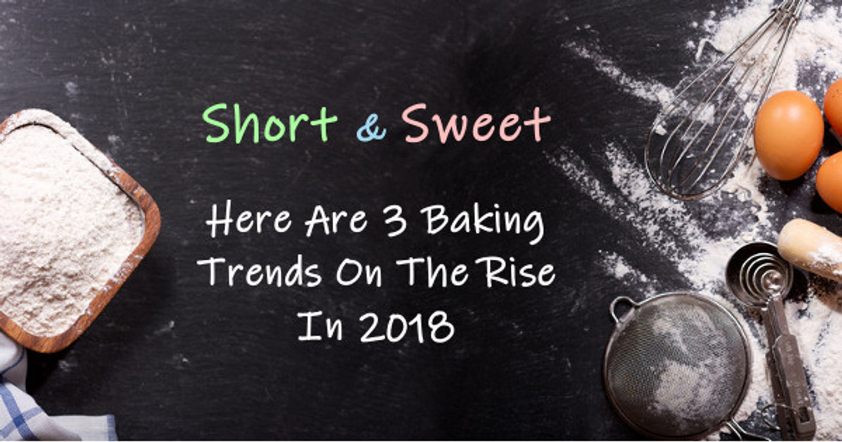 Short and Sweet: Here Are 3 Baking Trends On The Rise In 2018