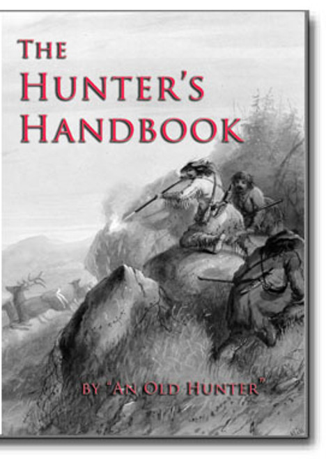 """The Hunter's Handbook containing a description of all articles required in camp with hints on provisions and stores and recipes for camp cooking by """"An Old Hunter."""""""