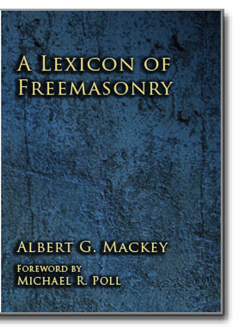 A lexicon of Freemasonry containing a definition of all its communicable terms, notices of its history, traditions, and antiquities, and an account of all the Rites and mysteries of the ancient world.