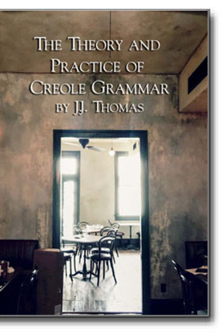 The Theory and Practice of Creole Grammar by J. J. Thomas