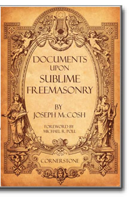 Documents Upon Sublime Freemasonry by Joseph McCosh Foreword by Michael R. Poll 978-1-61342-311-0