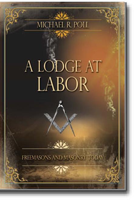 A Lodge at Labor Freemasons and Masonry Today Michael R. Poll