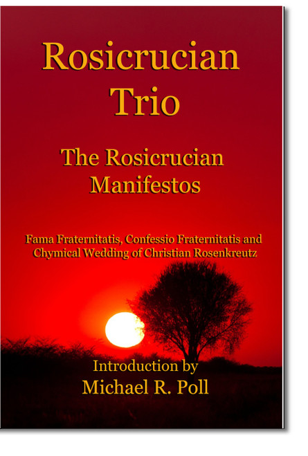 Rosicrucian Trio The Rosicrucian Manifestos Fama Fraternitatis, Confessio Fraternitatis and Chymical Wedding of Christian Rosenkreutz