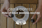 CBD & Coffee: Perk Up Your Morning Routine