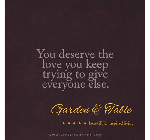 You deserve the love you keep trying to give... #Quotes