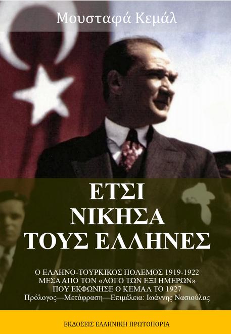 Μουσταφά Κεμάλ - Έτσι νίκησα τους Έλληνες - Ο Λόγος των Έξι Ημερών στην Συνδιάσκεψη του Ρεπουμπλικανικού Κόμματος στην Άγκυρα (1927). Πρόλογος-Μετάφραση-Επιμέλεια: Ιωάννης Νασιούλας. Εκδόσεις Ελληνική Πρωτοπορία, 2020. Σελ. 753
