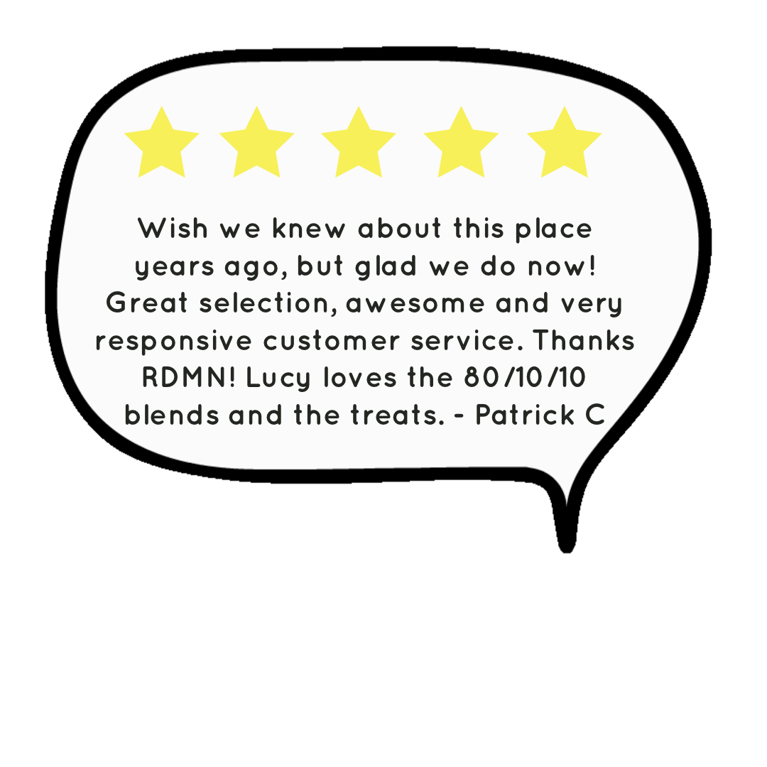 image of a five star review that says Wish we knew about this place years ago, but glad we do now! Great selection, awesome and very responsive customer service. Thanks RDMN! Lucy loves the 80/10/10 blends and the treats. - Patrick C