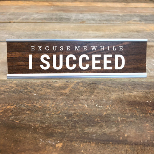 Excuse Me While I Succeed Desk Sign