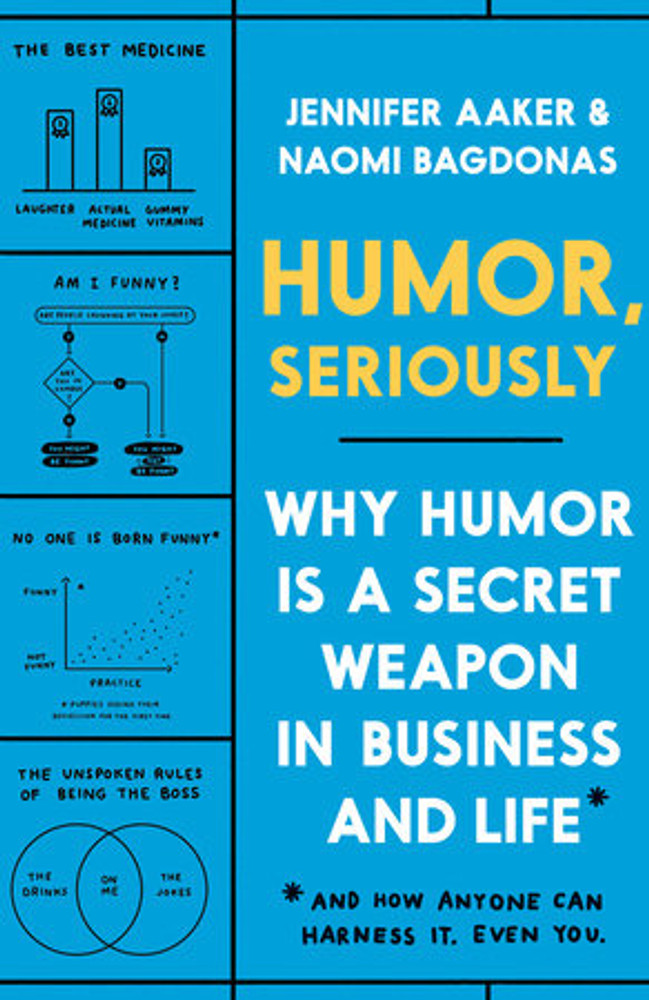 Humor, Seriously WHY HUMOR IS A SECRET WEAPON IN BUSINESS AND LIFE (AND HOW ANYONE CAN HARNESS IT. EVEN YOU.)