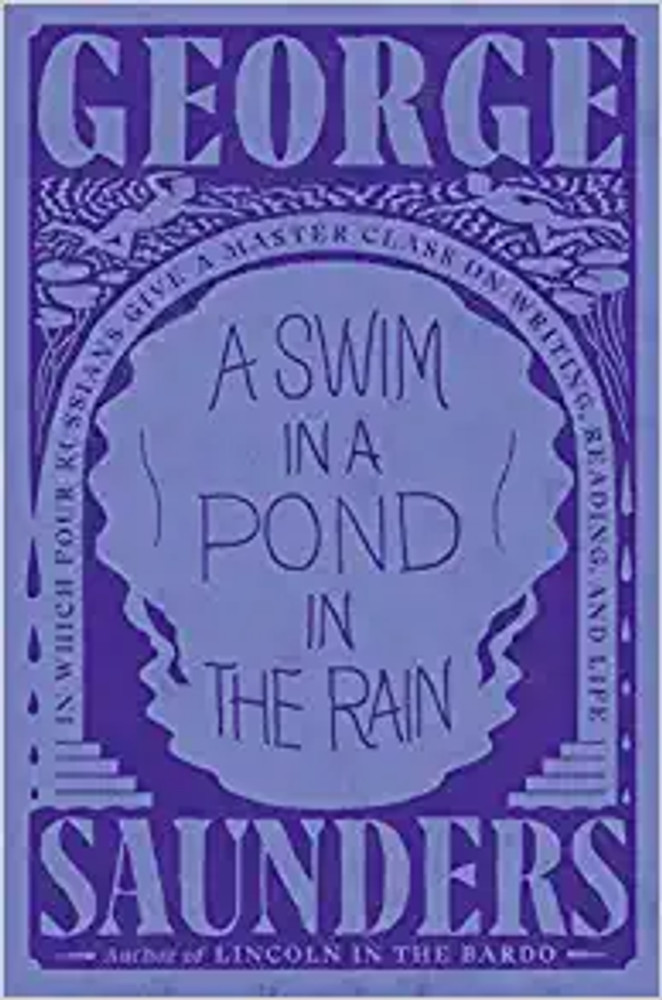 A Swim in the Pond in the Rain by George Saunders  In Which Four Russians Give a Master Class on Writing, Reading, and Life