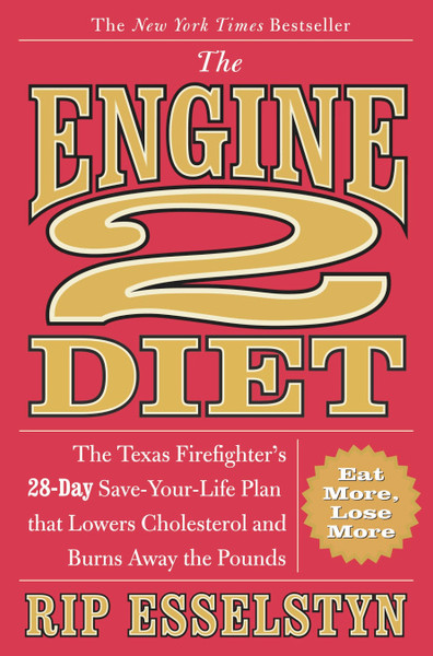 The Engine 2 Diet The Texas Firefighter's 28-Day Save-Your-Life Plan that Lowers Cholesterol and Burns Away the Pounds