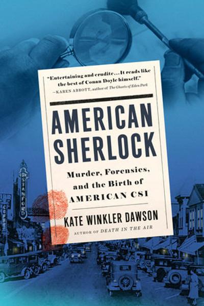American Sherlock KATE WINKLER DAWSON  MURDER, FORENSICS, AND THE BIRTH OF AMERICAN CSI
