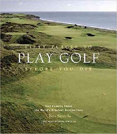 Fifty Places To Play Golf Before You Die: Golf Experts Share The World s Greatest Destinations